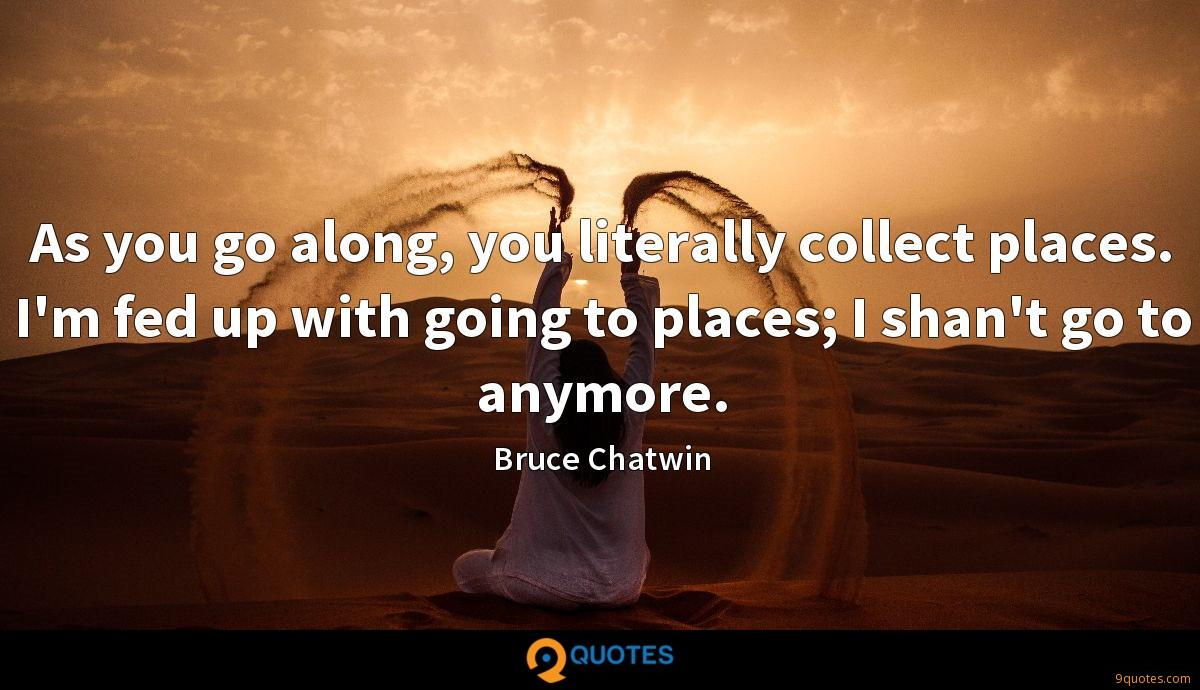As you go along, you literally collect places. I'm fed up with going to places; I shan't go to anymore.