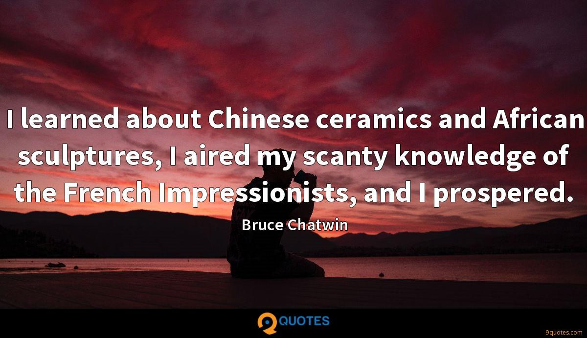 I learned about Chinese ceramics and African sculptures, I aired my scanty knowledge of the French Impressionists, and I prospered.