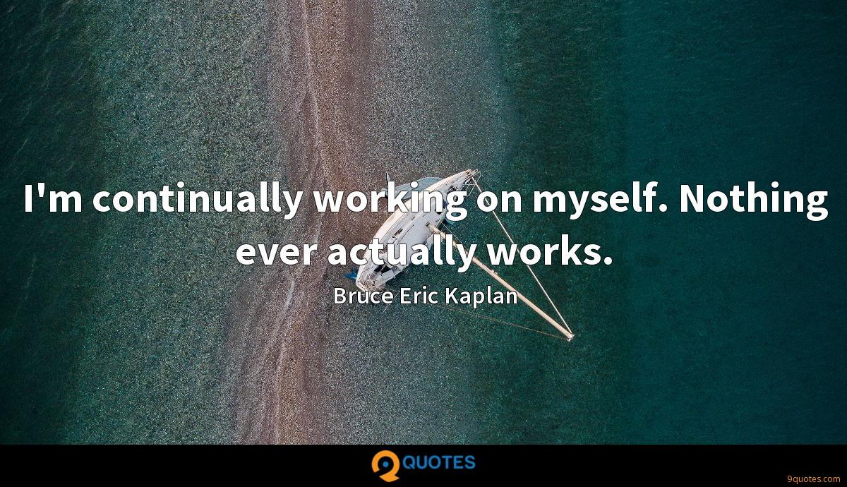I'm continually working on myself. Nothing ever actually works.