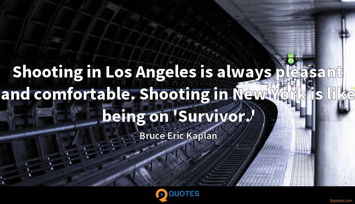 Shooting in Los Angeles is always pleasant and comfortable. Shooting in New York is like being on 'Survivor.'