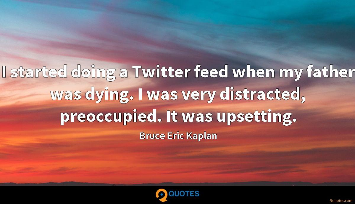 I started doing a Twitter feed when my father was dying. I was very distracted, preoccupied. It was upsetting.