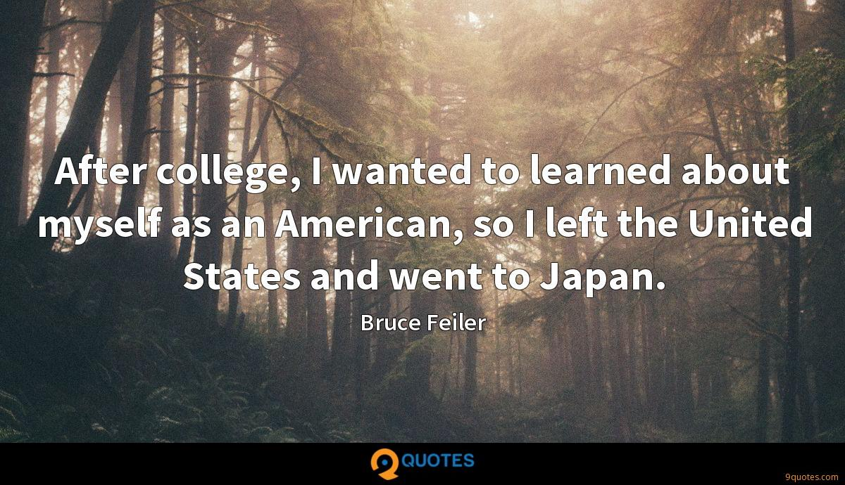 After college, I wanted to learned about myself as an American, so I left the United States and went to Japan.