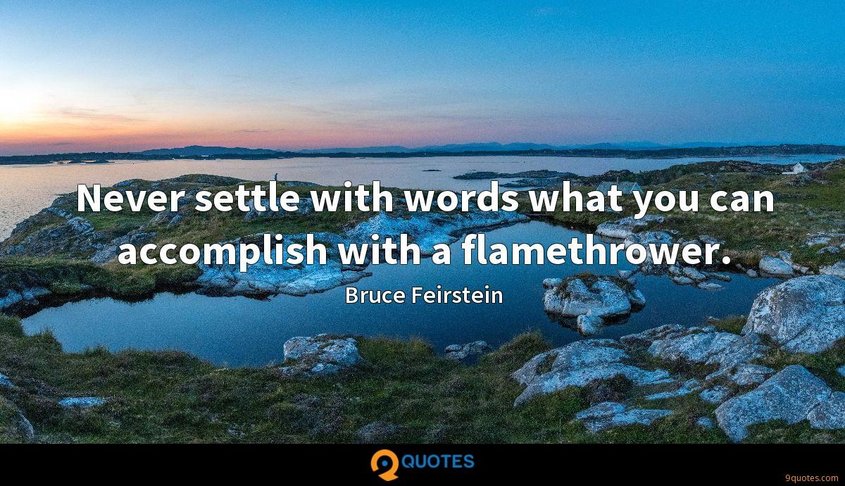 Never settle with words what you can accomplish with a flamethrower.