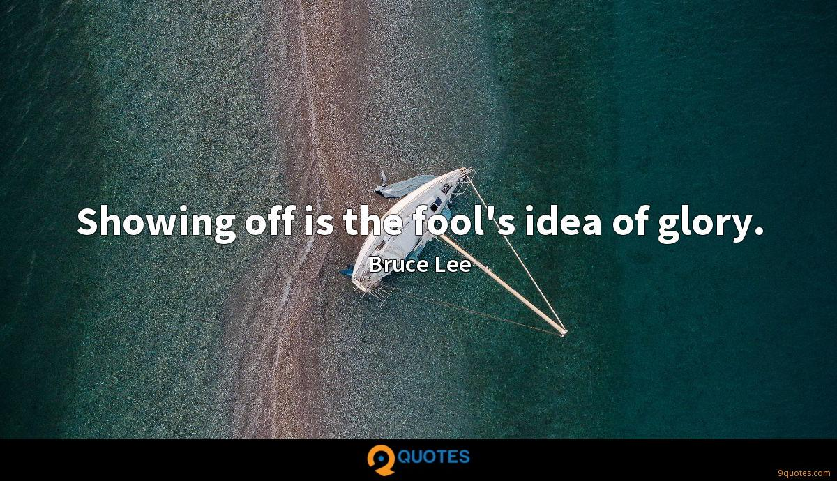Showing off is the fool's idea of glory.
