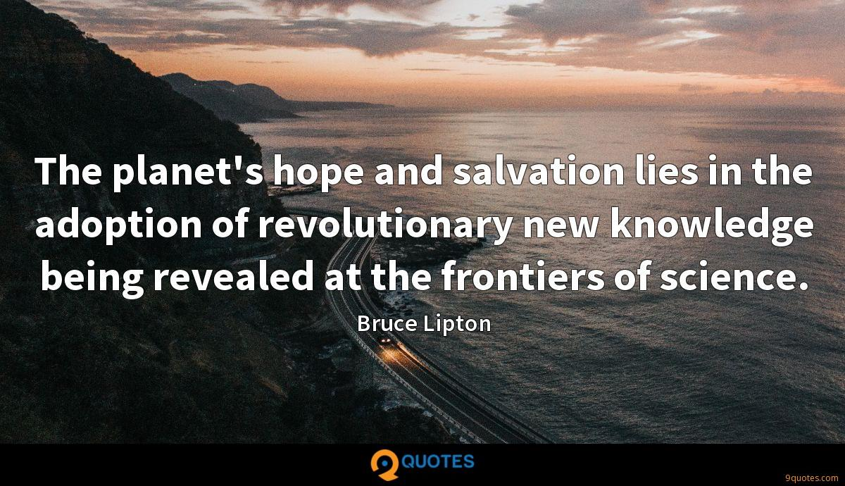 The planet's hope and salvation lies in the adoption of revolutionary new knowledge being revealed at the frontiers of science.