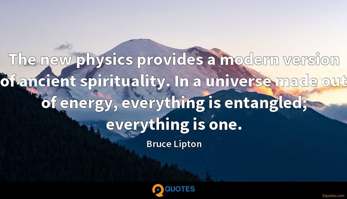 The new physics provides a modern version of ancient spirituality. In a universe made out of energy, everything is entangled; everything is one.