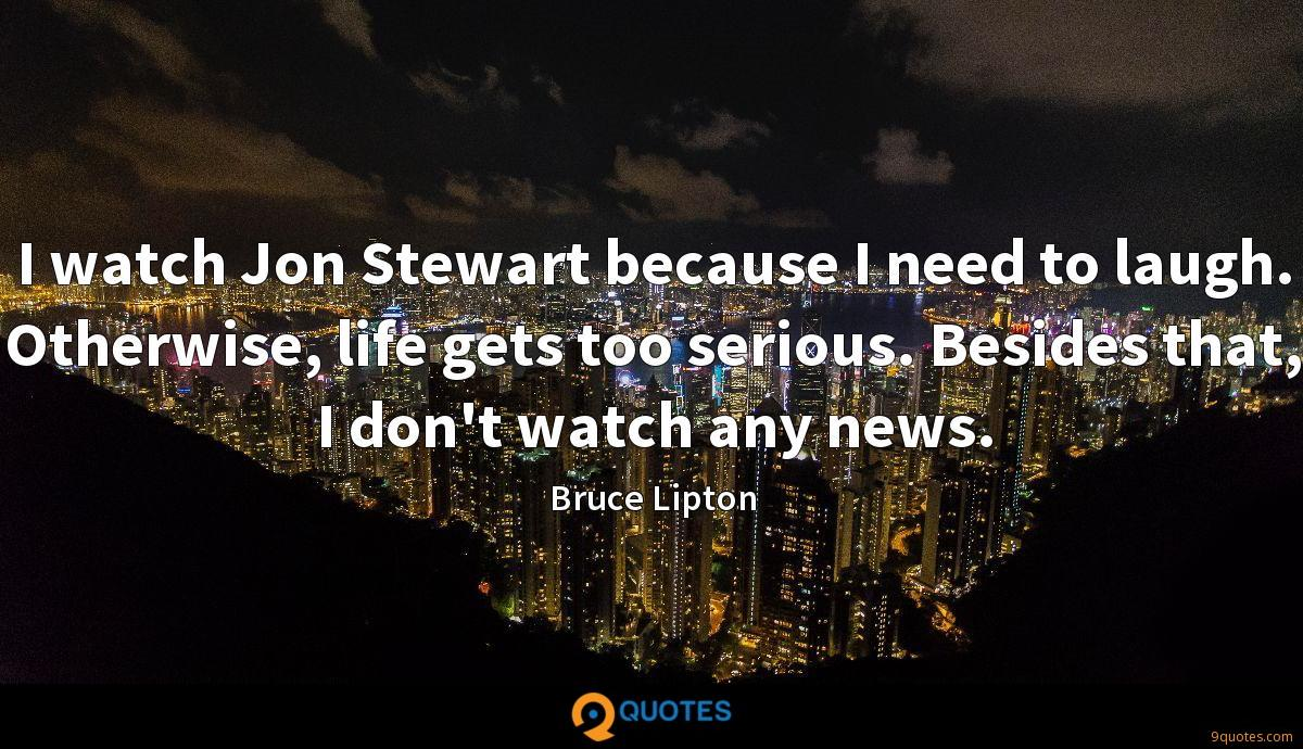 I watch Jon Stewart because I need to laugh. Otherwise, life gets too serious. Besides that, I don't watch any news.