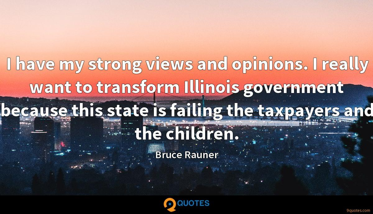 I have my strong views and opinions. I really want to transform Illinois government because this state is failing the taxpayers and the children.