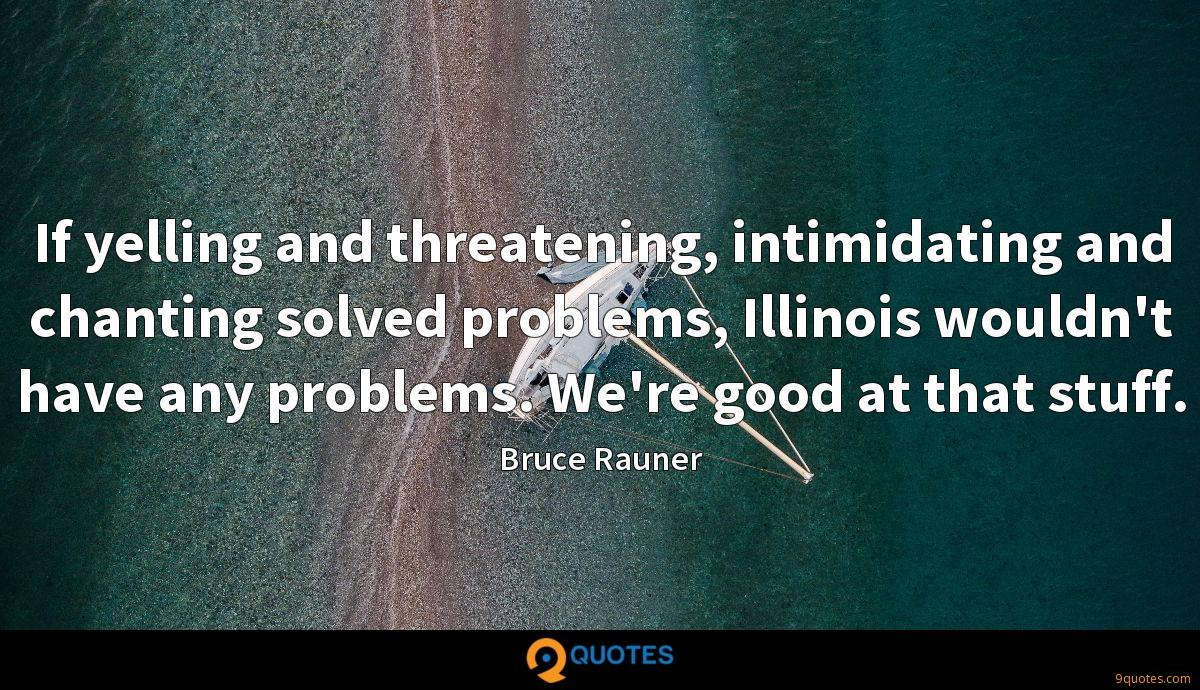 If yelling and threatening, intimidating and chanting solved problems, Illinois wouldn't have any problems. We're good at that stuff.