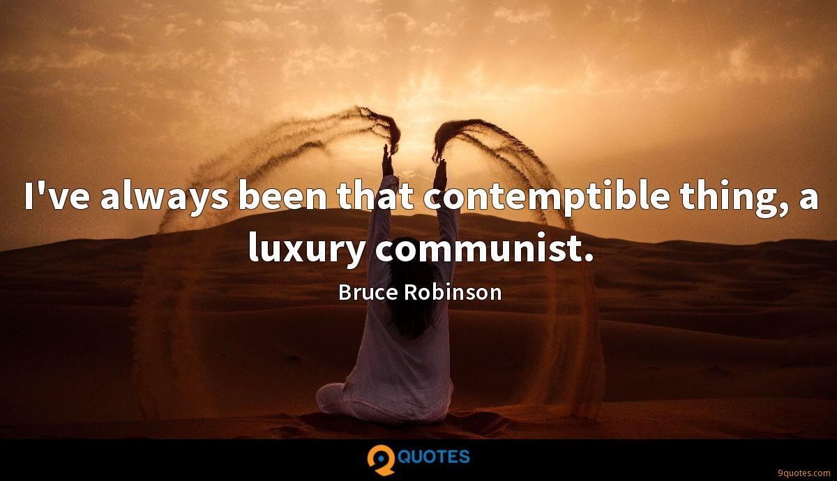 I've always been that contemptible thing, a luxury communist.