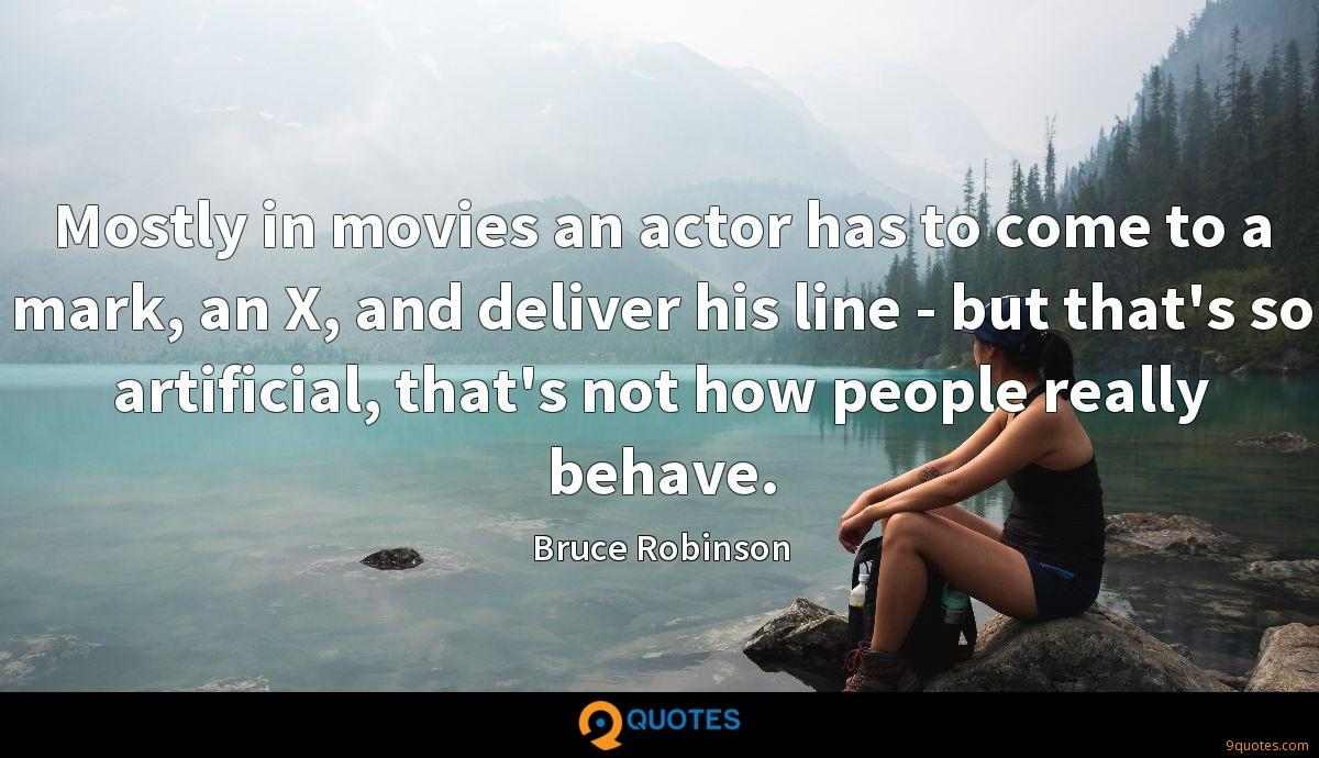 Mostly in movies an actor has to come to a mark, an X, and deliver his line - but that's so artificial, that's not how people really behave.