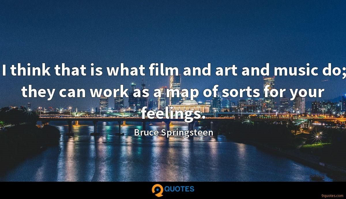 I think that is what film and art and music do; they can work as a map of sorts for your feelings.