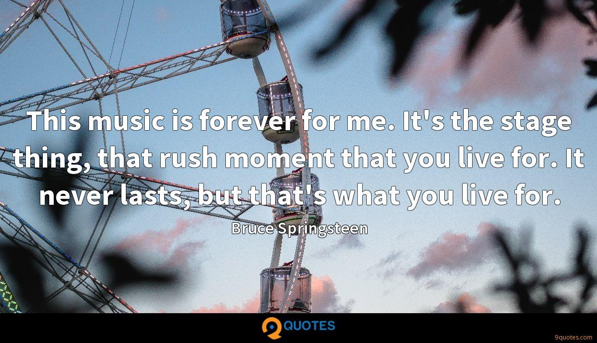 This music is forever for me. It's the stage thing, that rush moment that you live for. It never lasts, but that's what you live for.