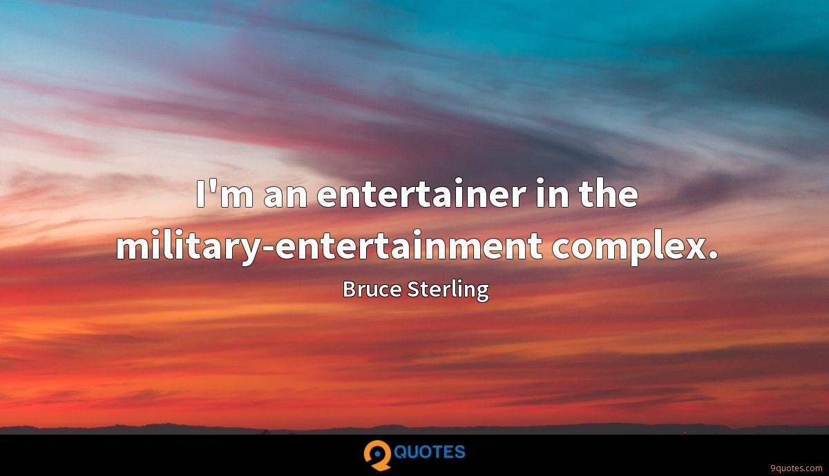 I'm an entertainer in the military-entertainment complex.