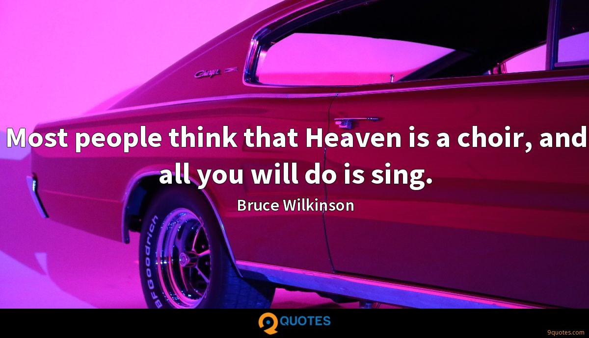 Most people think that Heaven is a choir, and all you will do is sing.