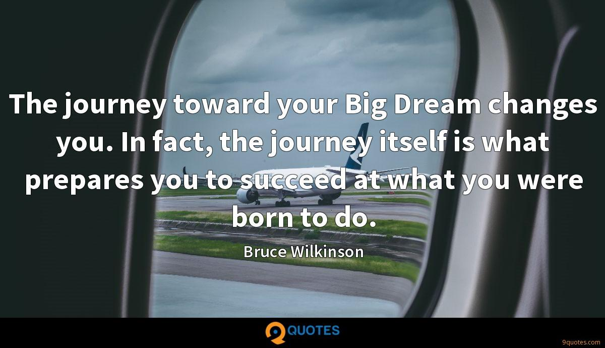 The journey toward your Big Dream changes you. In fact, the journey itself is what prepares you to succeed at what you were born to do.