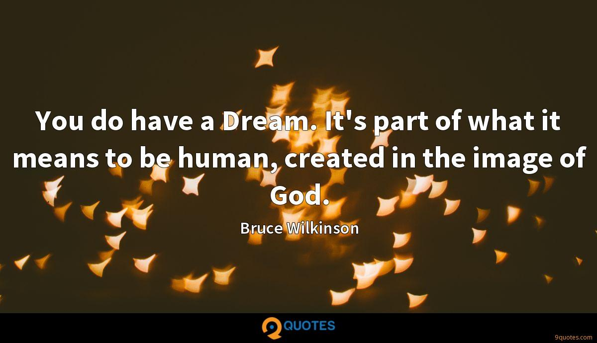 You do have a Dream. It's part of what it means to be human, created in the image of God.