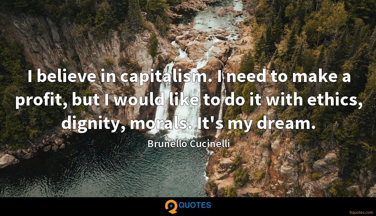 I believe in capitalism. I need to make a profit, but I would like to do it with ethics, dignity, morals. It's my dream.