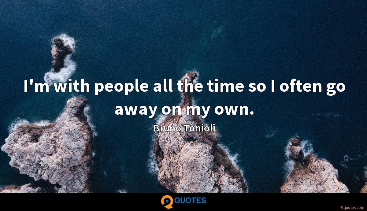 I'm with people all the time so I often go away on my own.
