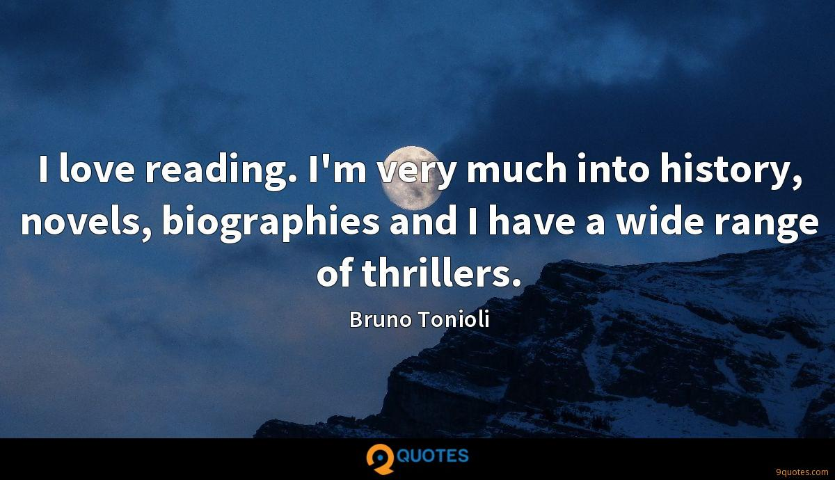 I love reading. I'm very much into history, novels, biographies and I have a wide range of thrillers.