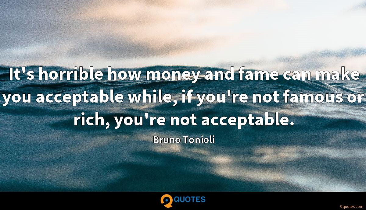 It's horrible how money and fame can make you acceptable while, if you're not famous or rich, you're not acceptable.