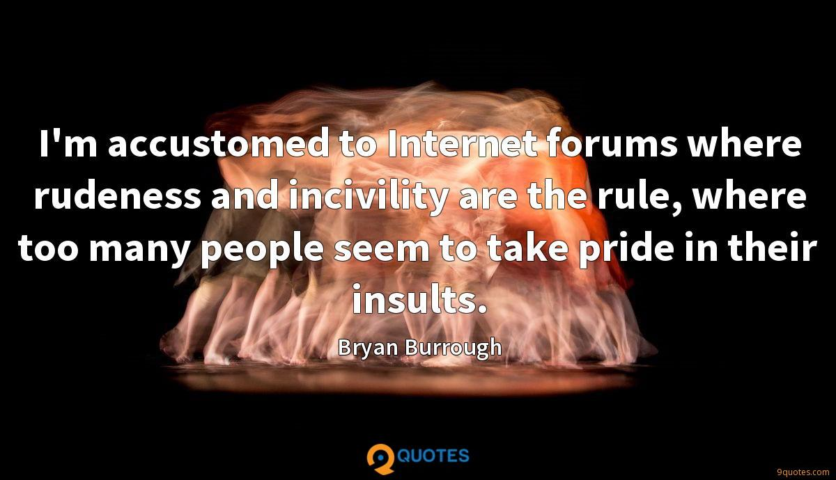 I'm accustomed to Internet forums where rudeness and incivility are the rule, where too many people seem to take pride in their insults.