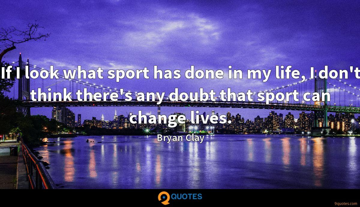 If I look what sport has done in my life, I don't think there's any doubt that sport can change lives.