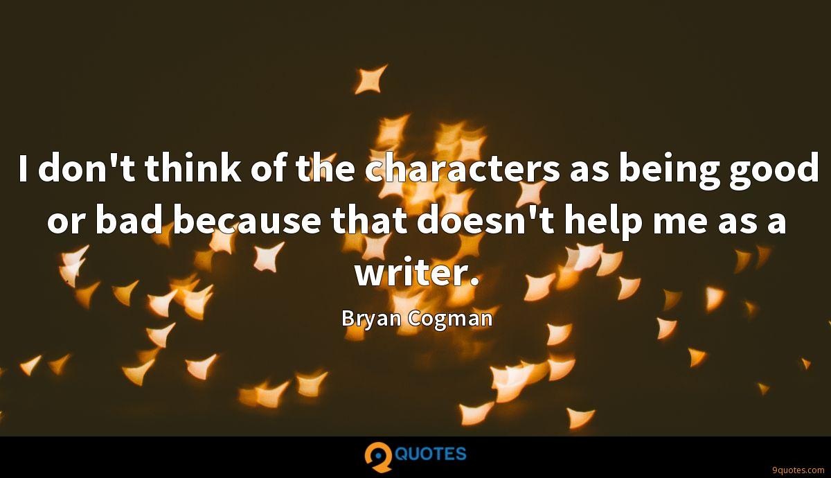 I don't think of the characters as being good or bad because that doesn't help me as a writer.