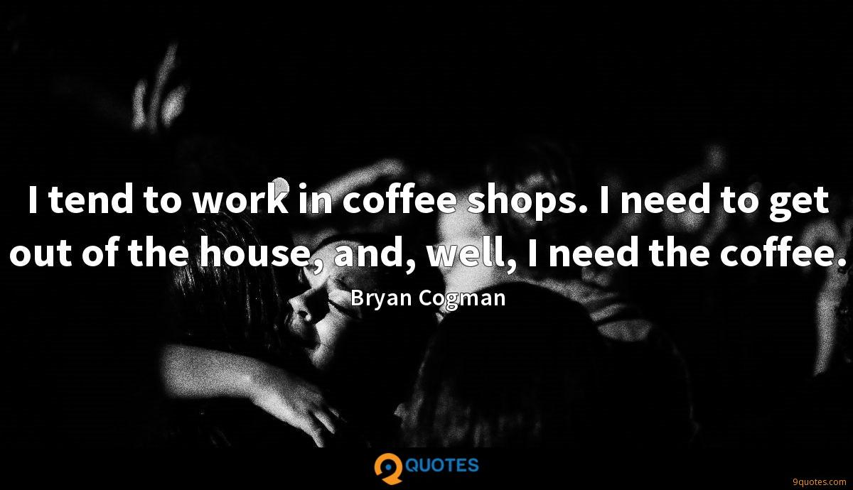 I tend to work in coffee shops. I need to get out of the house, and, well, I need the coffee.