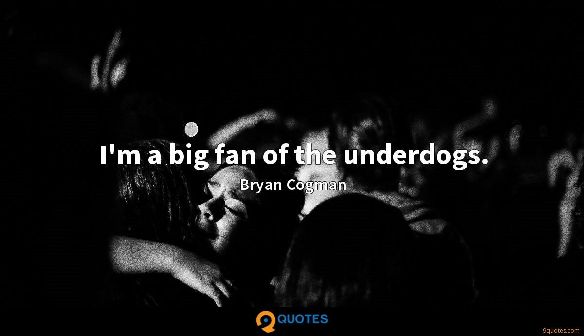 I'm a big fan of the underdogs.