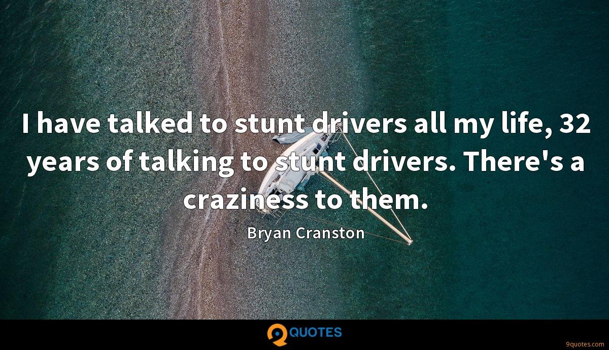I have talked to stunt drivers all my life, 32 years of talking to stunt drivers. There's a craziness to them.