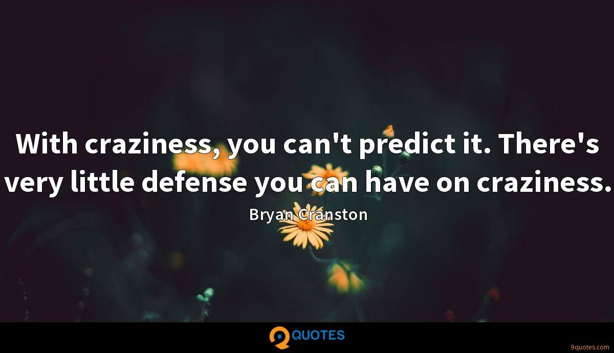 With craziness, you can't predict it. There's very little defense you can have on craziness.