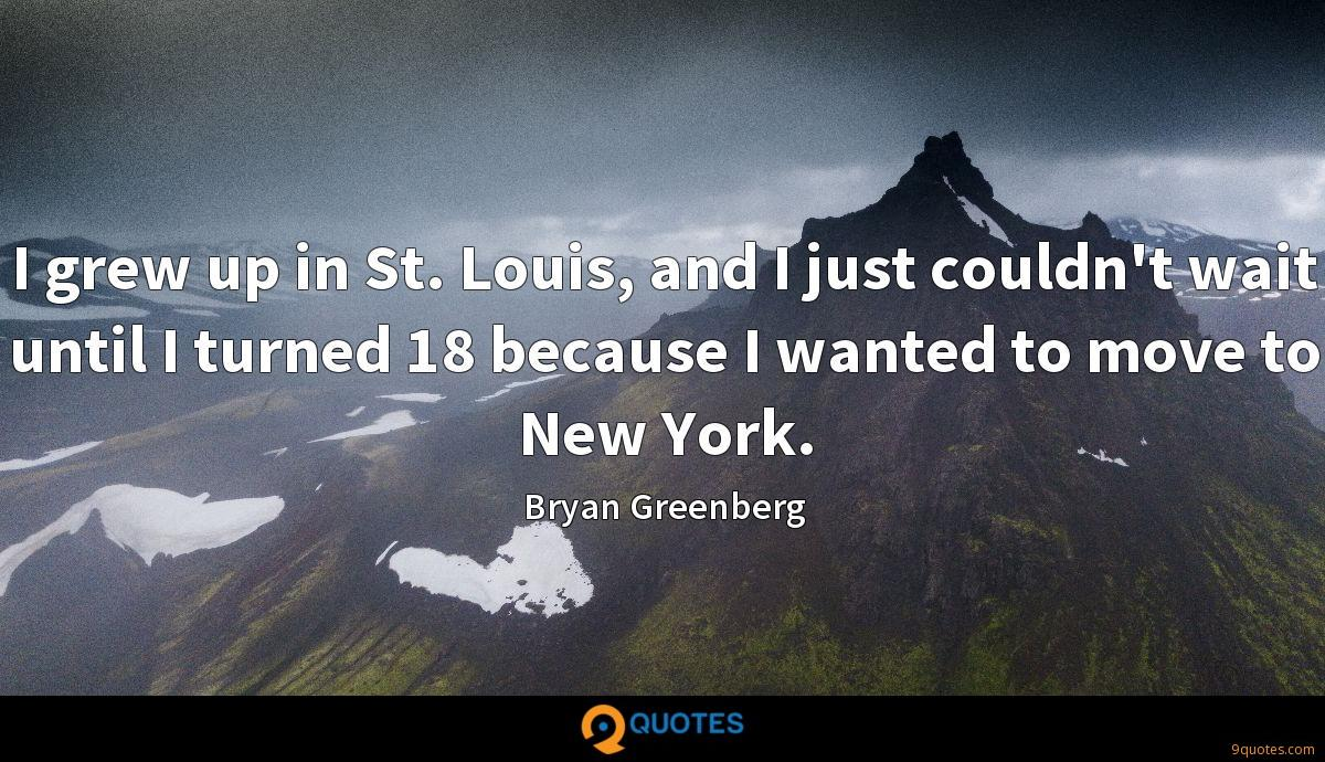 I grew up in St. Louis, and I just couldn't wait until I turned 18 because I wanted to move to New York.