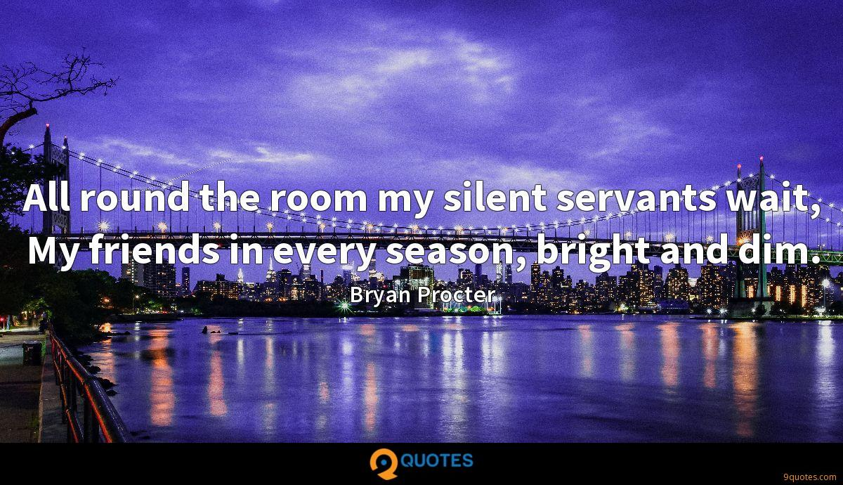 All round the room my silent servants wait, My friends in every season, bright and dim.