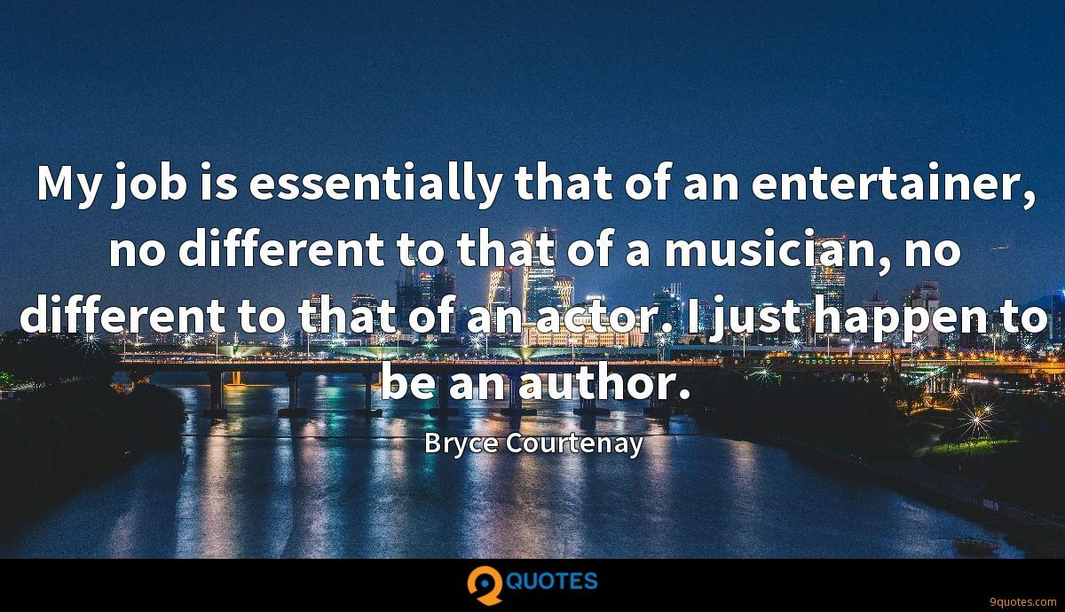 My job is essentially that of an entertainer, no different to that of a musician, no different to that of an actor. I just happen to be an author.