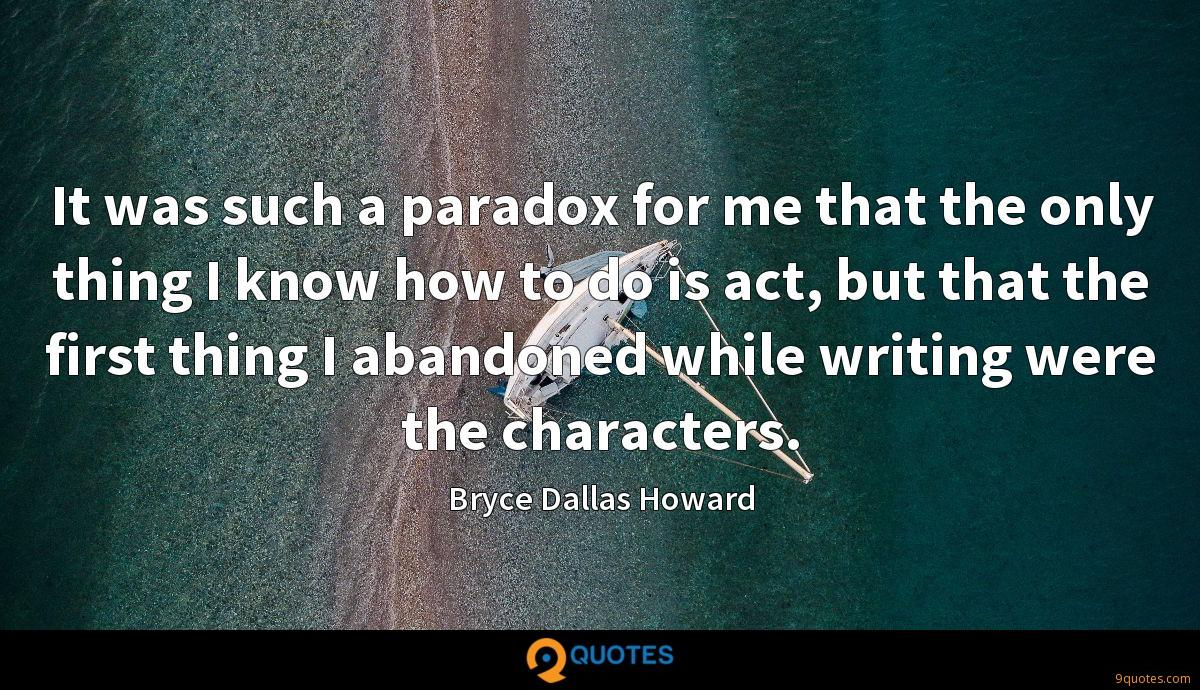 It was such a paradox for me that the only thing I know how to do is act, but that the first thing I abandoned while writing were the characters.