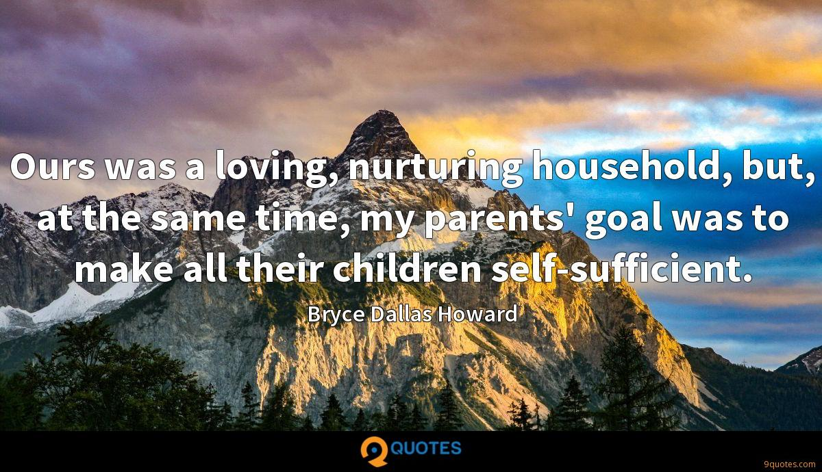 Ours was a loving, nurturing household, but, at the same time, my parents' goal was to make all their children self-sufficient.