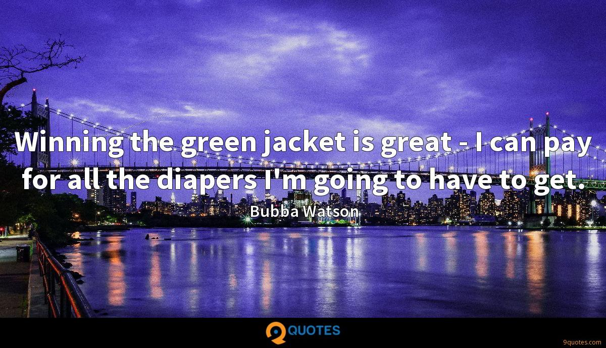 Winning the green jacket is great - I can pay for all the diapers I'm going to have to get.