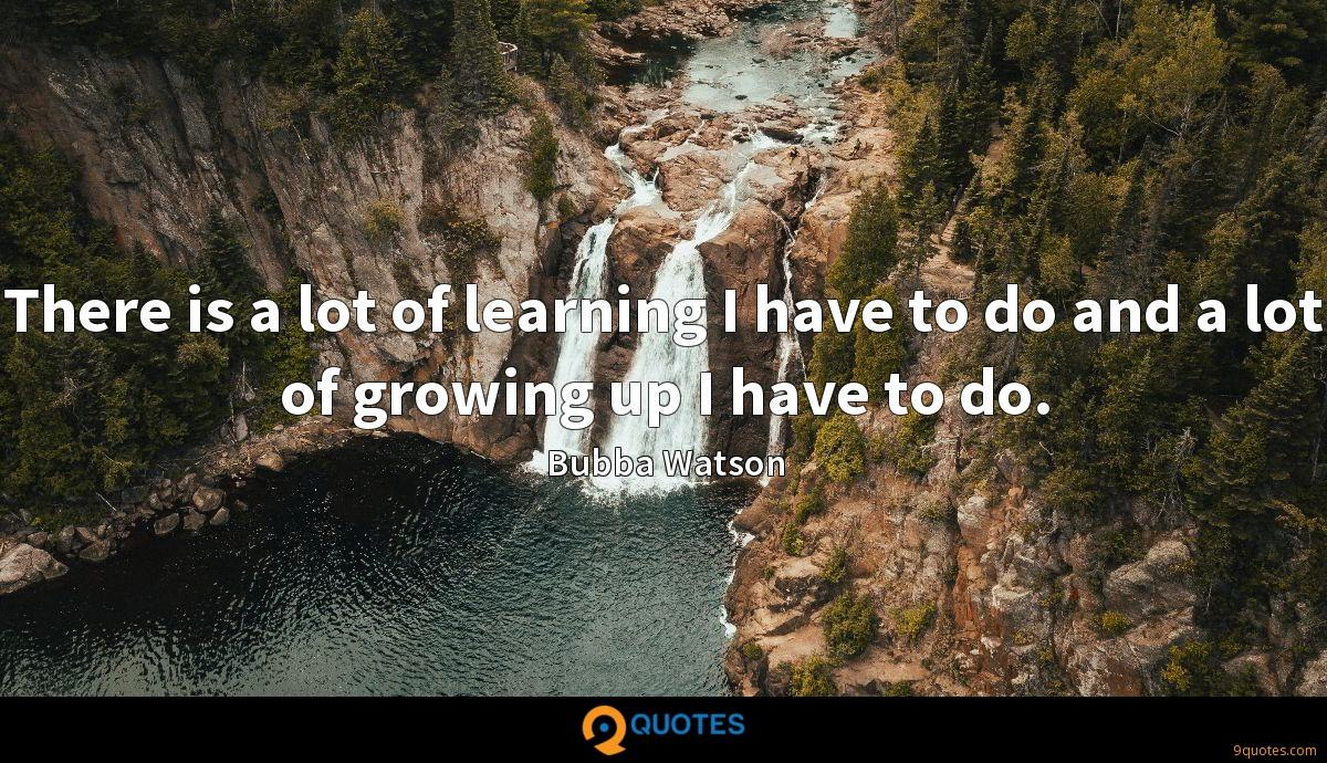 There is a lot of learning I have to do and a lot of growing up I have to do.