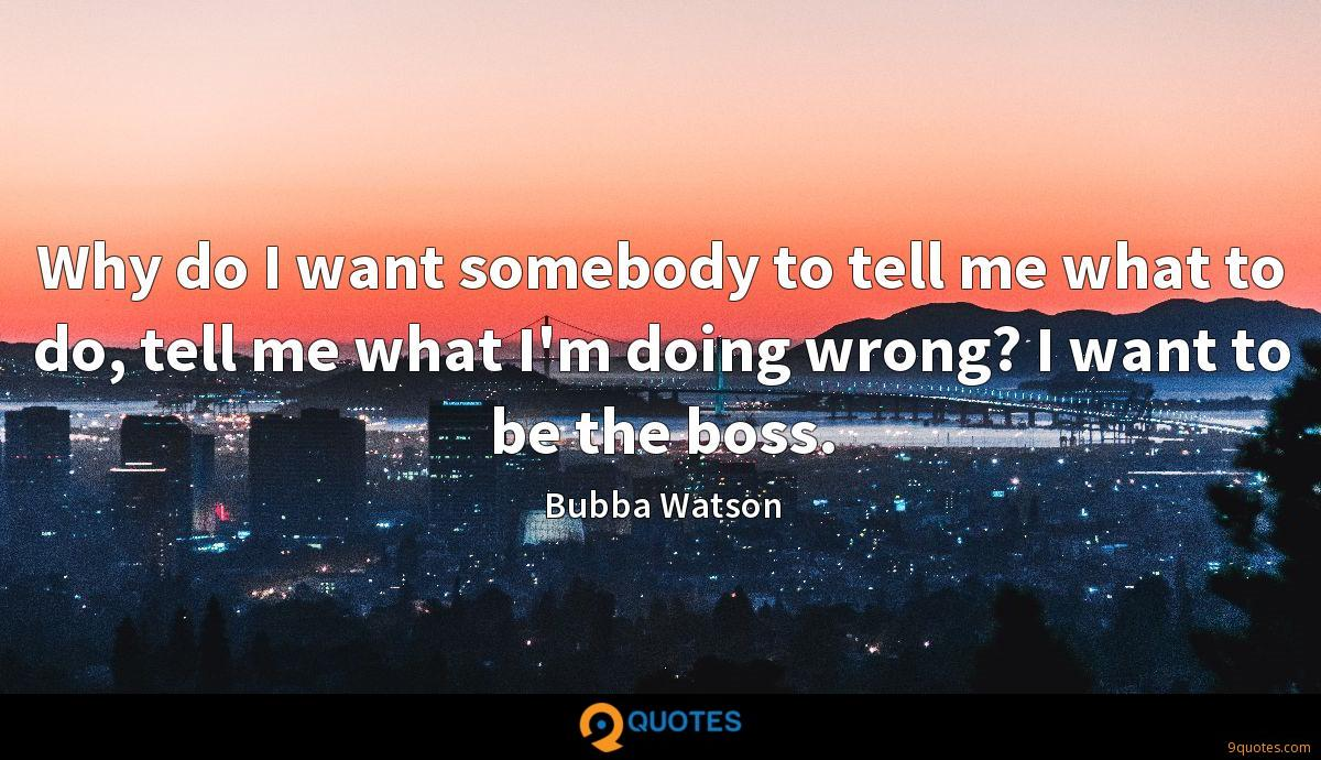 Why do I want somebody to tell me what to do, tell me what I'm doing wrong? I want to be the boss.