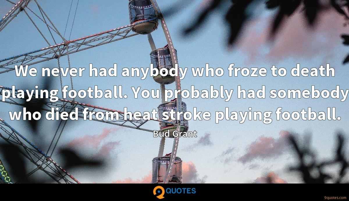 We never had anybody who froze to death playing football. You probably had somebody who died from heat stroke playing football.