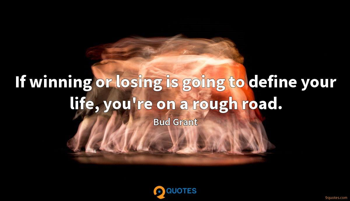 If winning or losing is going to define your life, you're on a rough road.