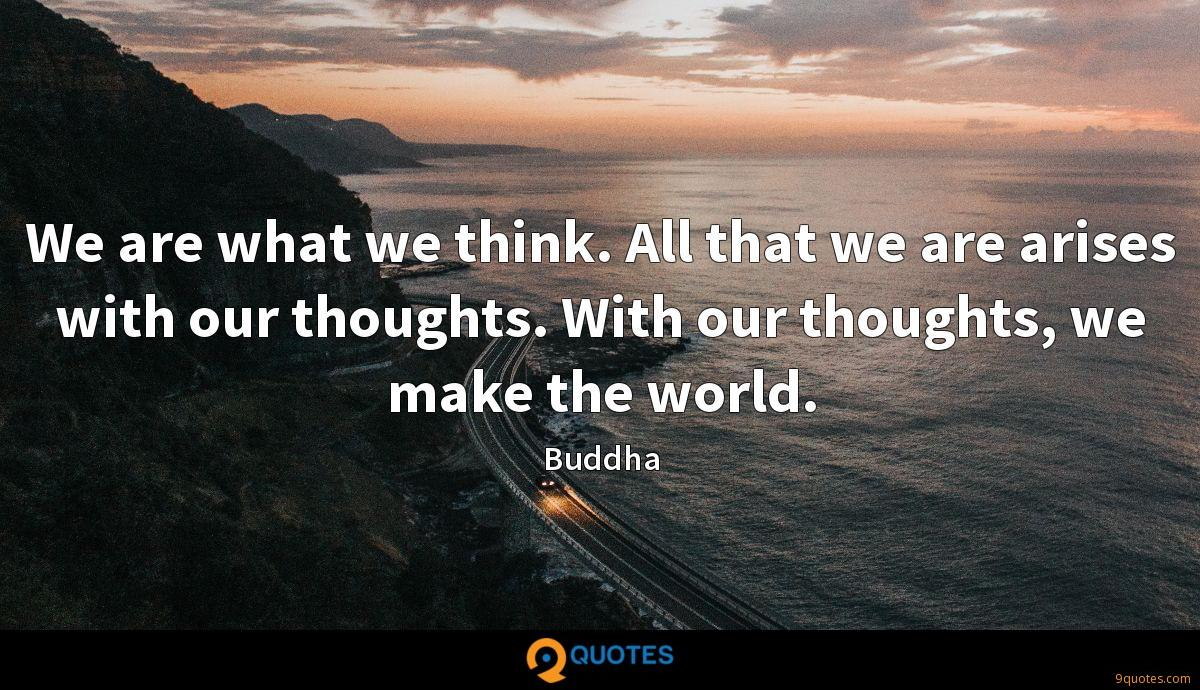 We are what we think. All that we are arises with our thoughts. With our thoughts, we make the world.