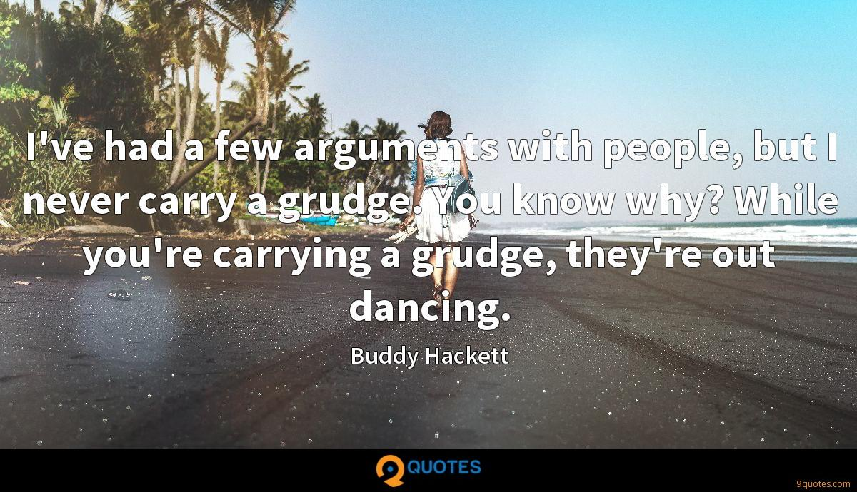 I've had a few arguments with people, but I never carry a grudge. You know why? While you're carrying a grudge, they're out dancing.