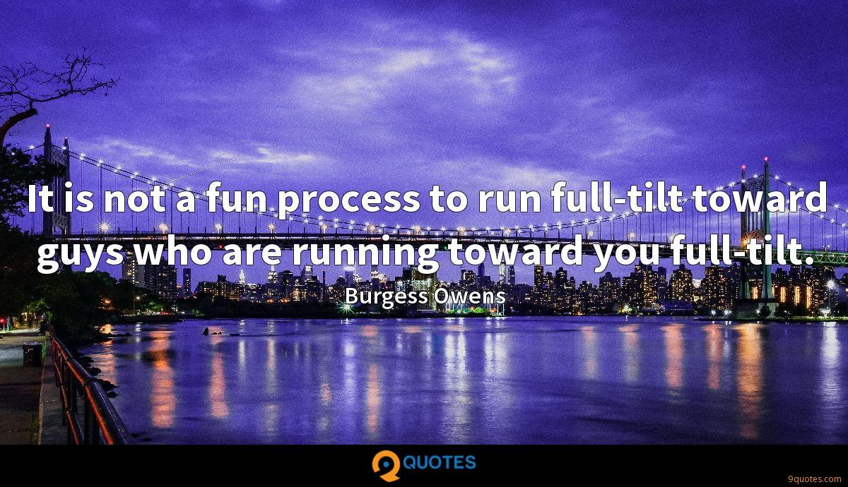 It is not a fun process to run full-tilt toward guys who are running toward you full-tilt.