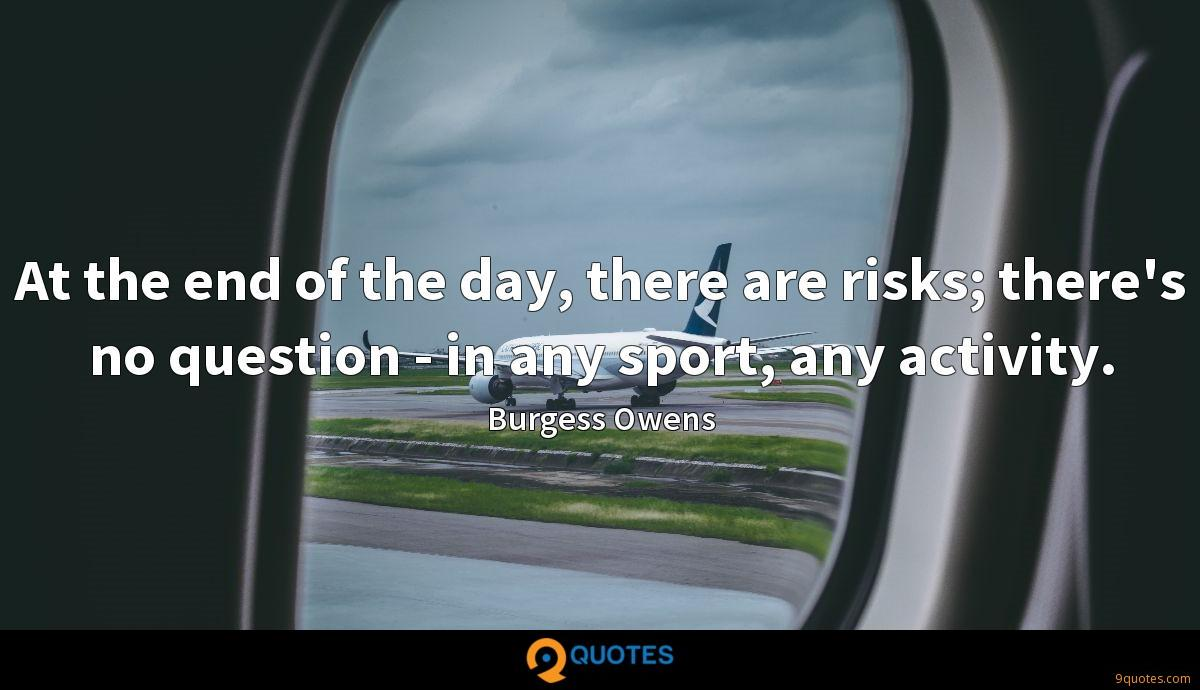 At the end of the day, there are risks; there's no question - in any sport, any activity.