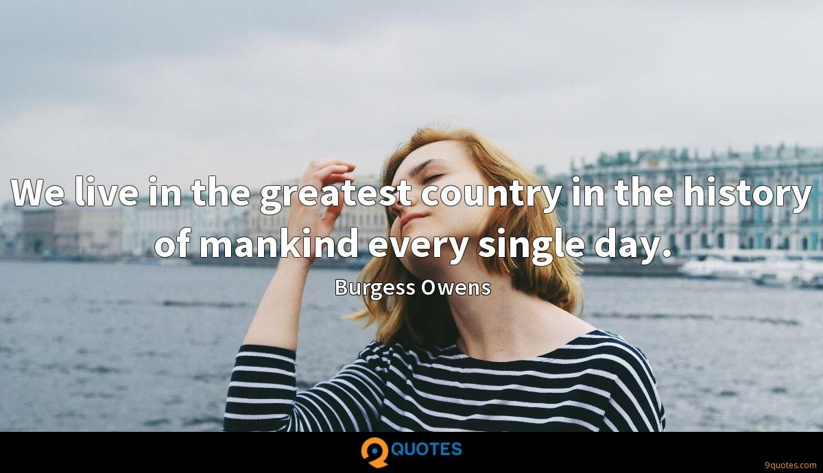 We live in the greatest country in the history of mankind every single day.