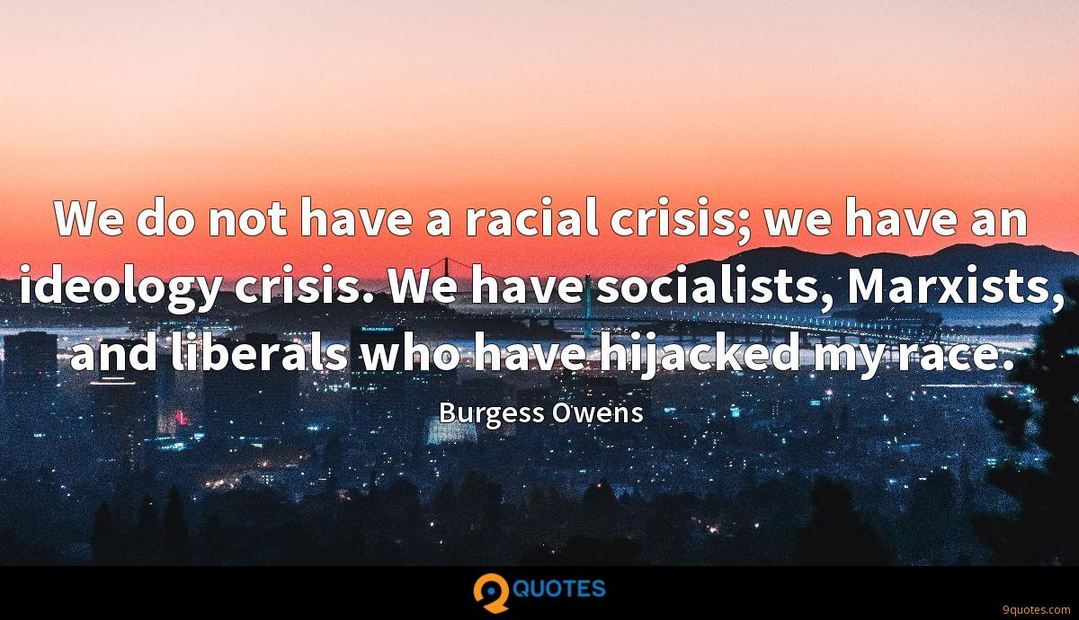 We do not have a racial crisis; we have an ideology crisis. We have socialists, Marxists, and liberals who have hijacked my race.