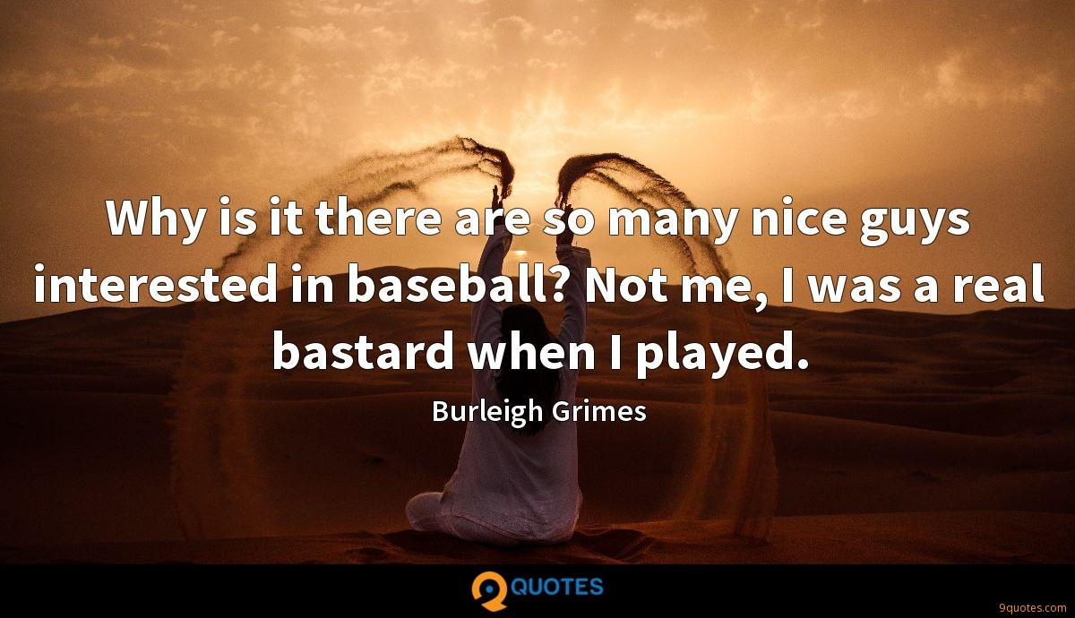 Why is it there are so many nice guys interested in baseball? Not me, I was a real bastard when I played.