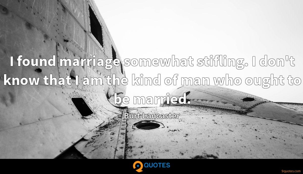I found marriage somewhat stifling. I don't know that I am the kind of man who ought to be married.